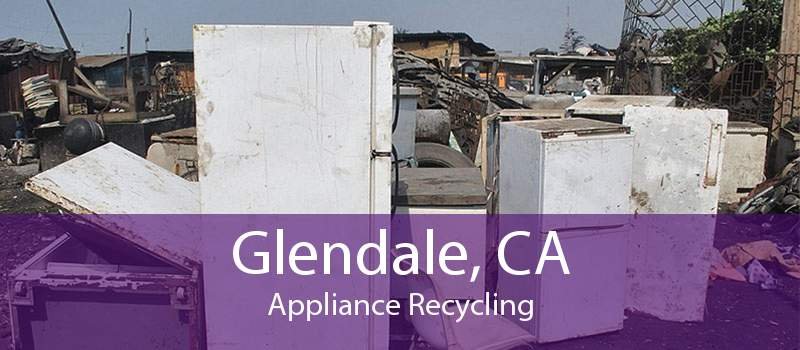 Glendale, CA Appliance Recycling