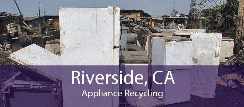 Riverside, CA Appliance Recycling